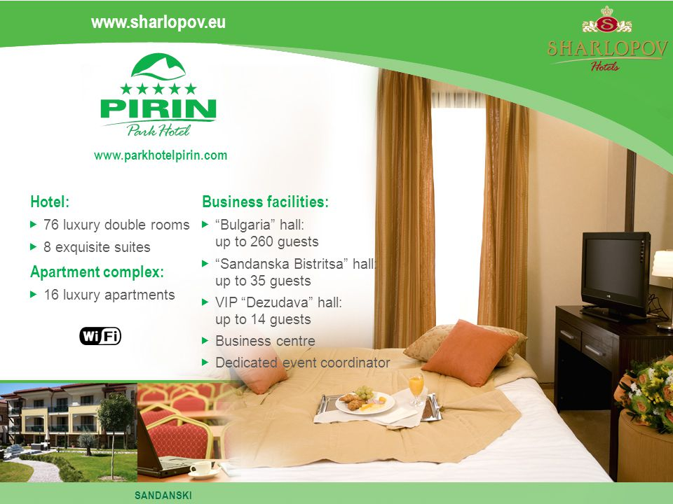 Hotel: 76 luxury double rooms 8 exquisite suites Apartment complex: 16 luxury apartments Business facilities: Bulgaria hall: up to 260 guests Sandanska Bistritsa hall: up to 35 guests VIP Dezudava hall: up to 14 guests Business centre Dedicated event coordinator www.sharlopov.eu www.parkhotelpirin.com SANDANSKI