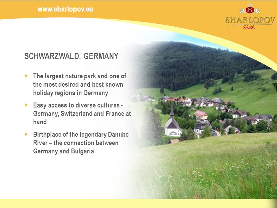 www.sharlopov.eu SCHWARZWALD, GERMANY The largest nature park and one of the most desired and best known holiday regions in Germany Easy access to diverse cultures - Germany, Switzerland and France at hand Birthplace of the legendary Danube River – the connection between Germany and Bulgaria