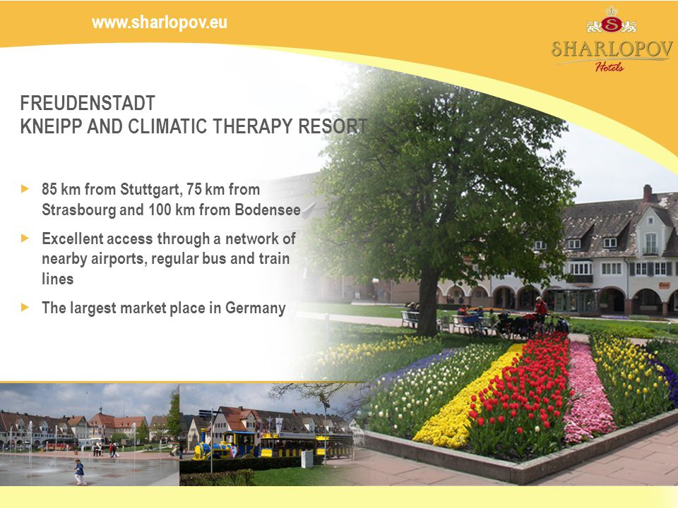 FREUDENSTADT KNEIPP AND CLIMATIC THERAPY RESORT 85 km from Stuttgart, 75 km from Strasbourg and 100 km from Bodensee Excellent access through a network of nearby airports, regular bus and train lines The largest market place in Germany www.sharlopov.eu