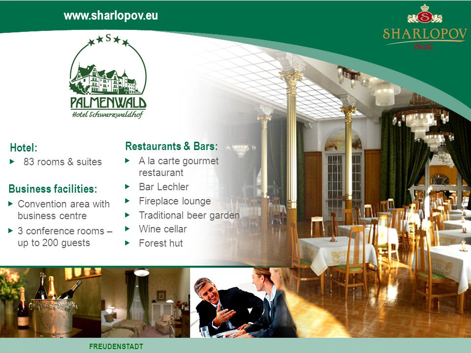 www.sharlopov.eu Hotel: 83 rooms & suites Business facilities: Convention area with business centre 3 conference rooms – up to 200 guests FREUDENSTADT Restaurants & Bars: A la carte gourmet restaurant Bar Lechler Fireplace lounge Traditional beer garden Wine cellar Forest hut