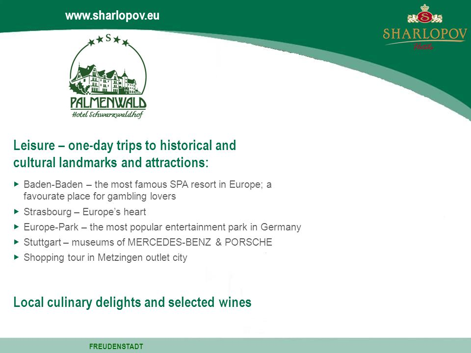 www.sharlopov.eu Baden-Baden – the most famous SPA resort in Europe; a favourate place for gambling lovers Strasbourg – Europes heart Europe-Park – the most popular entertainment park in Germany Stuttgart – museums of MERCEDES-BENZ & PORSCHE Shopping tour in Metzingen outlet city Leisure – one-day trips to historical and cultural landmarks and attractions: Local culinary delights and selected wines FREUDENSTADT