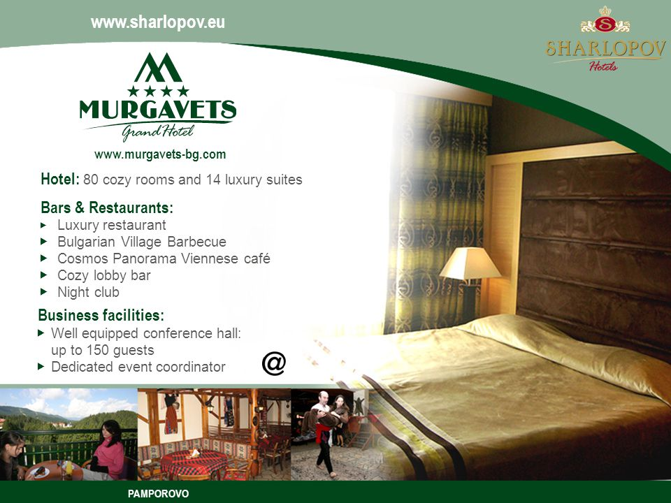 PAMPOROVO Bars & Restaurants: Luxury restaurant Bulgarian Village Barbecue Cosmos Panorama Viennese café Cozy lobby bar Night club Hotel: 80 cozy rooms and 14 luxury suites Business facilities: Well equipped conference hall: up to 150 guests Dedicated event coordinator www.sharlopov.eu www.murgavets-bg.com