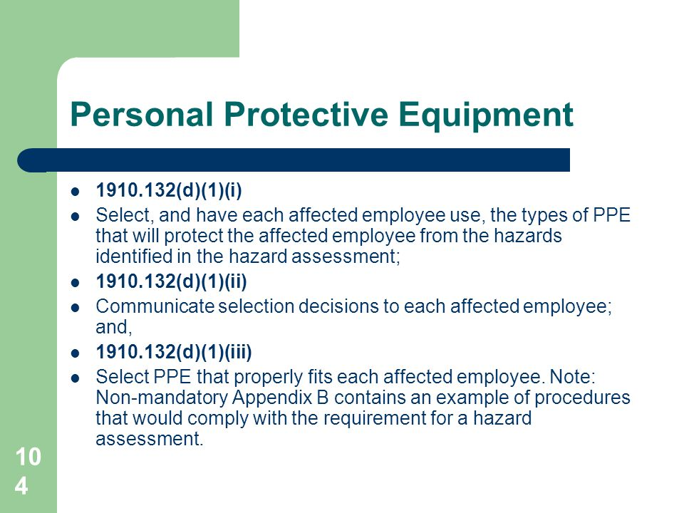 104 Personal Protective Equipment 1910.132(d)(1)(i) Select, and have each affected employee use, the types of PPE that will protect the affected emplo