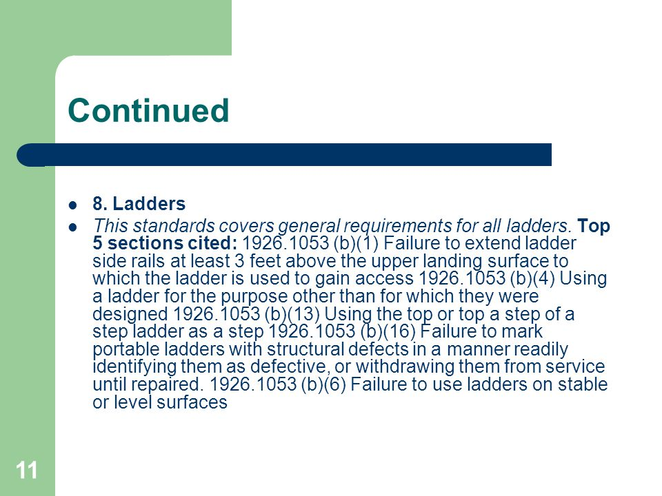 11 Continued 8. Ladders This standards covers general requirements for all ladders. Top 5 sections cited: 1926.1053 (b)(1) Failure to extend ladder si