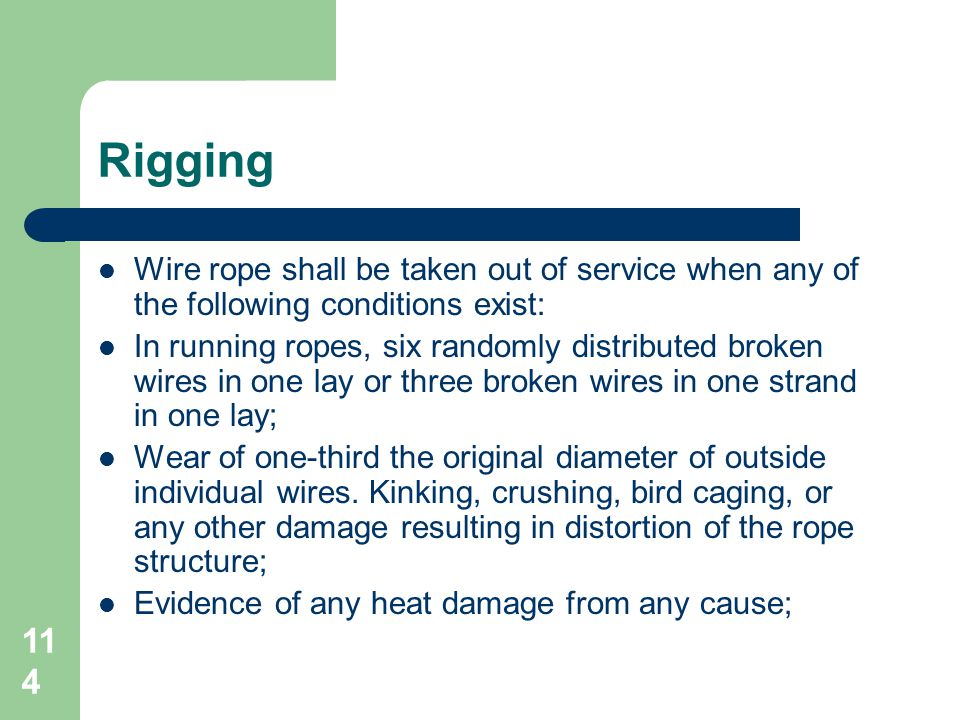 114 Rigging Wire rope shall be taken out of service when any of the following conditions exist: In running ropes, six randomly distributed broken wire
