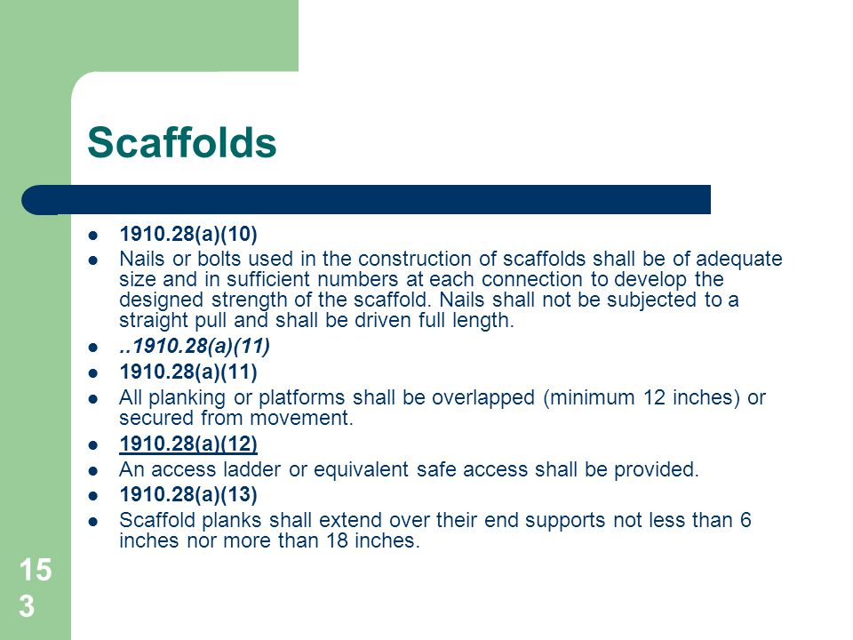153 1910.28(a)(10) Nails or bolts used in the construction of scaffolds shall be of adequate size and in sufficient numbers at each connection to deve