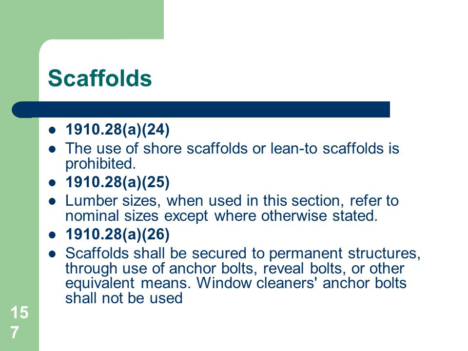 157 Scaffolds 1910.28(a)(24) The use of shore scaffolds or lean-to scaffolds is prohibited. 1910.28(a)(25) Lumber sizes, when used in this section, re