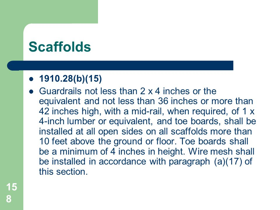 158 Scaffolds 1910.28(b)(15) Guardrails not less than 2 x 4 inches or the equivalent and not less than 36 inches or more than 42 inches high, with a m