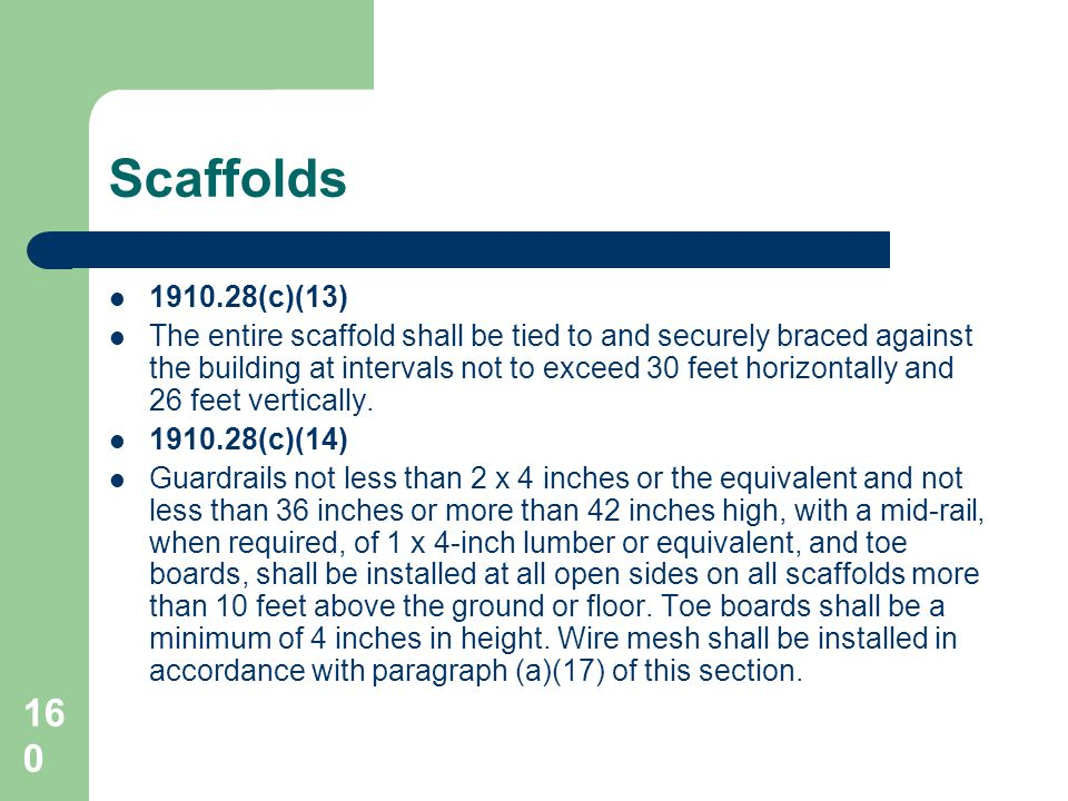160 Scaffolds 1910.28(c)(13) The entire scaffold shall be tied to and securely braced against the building at intervals not to exceed 30 feet horizont