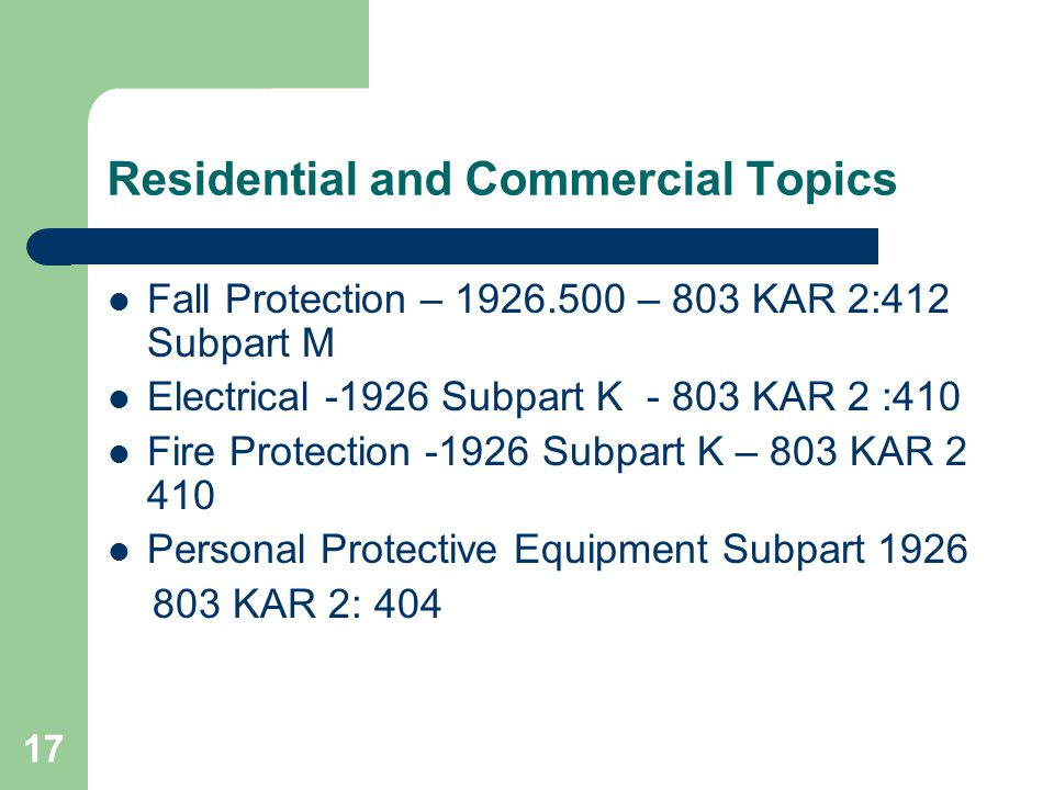 17 Residential and Commercial Topics Fall Protection – 1926.500 – 803 KAR 2:412 Subpart M Electrical -1926 Subpart K - 803 KAR 2 :410 Fire Protection