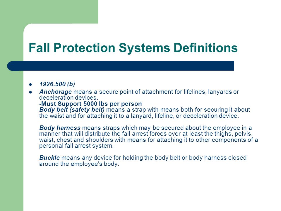 Fall Protection Systems Definitions 1926.500 (b) Anchorage means a secure point of attachment for lifelines, lanyards or deceleration devices. -Must S