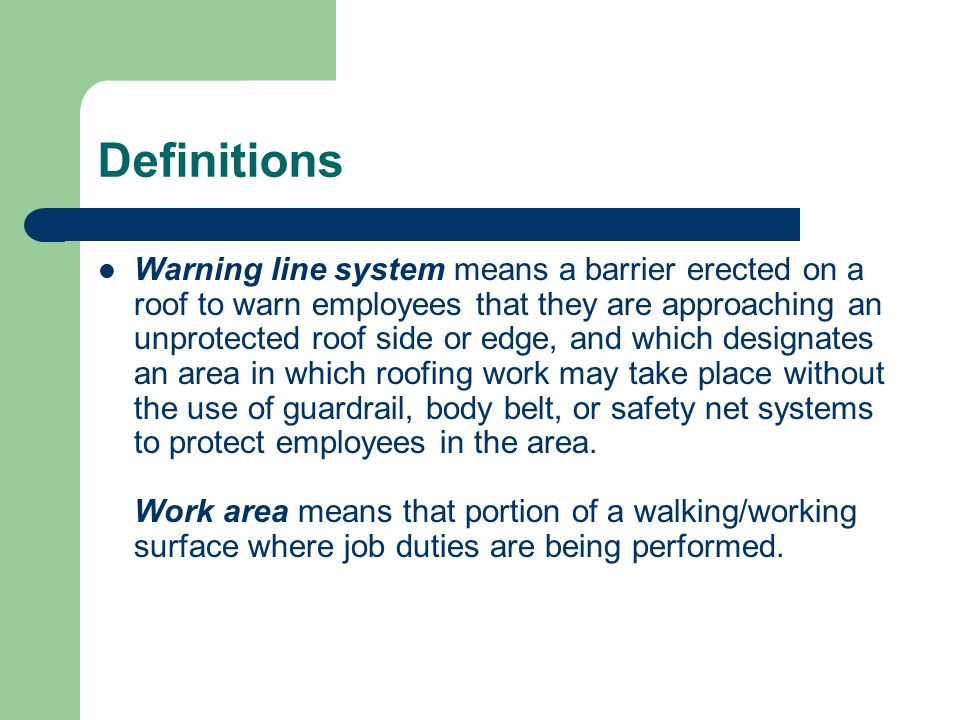 Definitions Warning line system means a barrier erected on a roof to warn employees that they are approaching an unprotected roof side or edge, and wh
