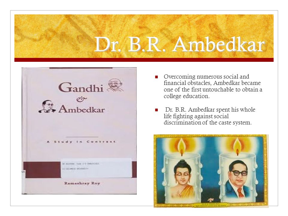 Dr. B.R. Ambedkar Overcoming numerous social and financial obstacles, Ambedkar became one of the first untouchable to obtain a college education. Dr.