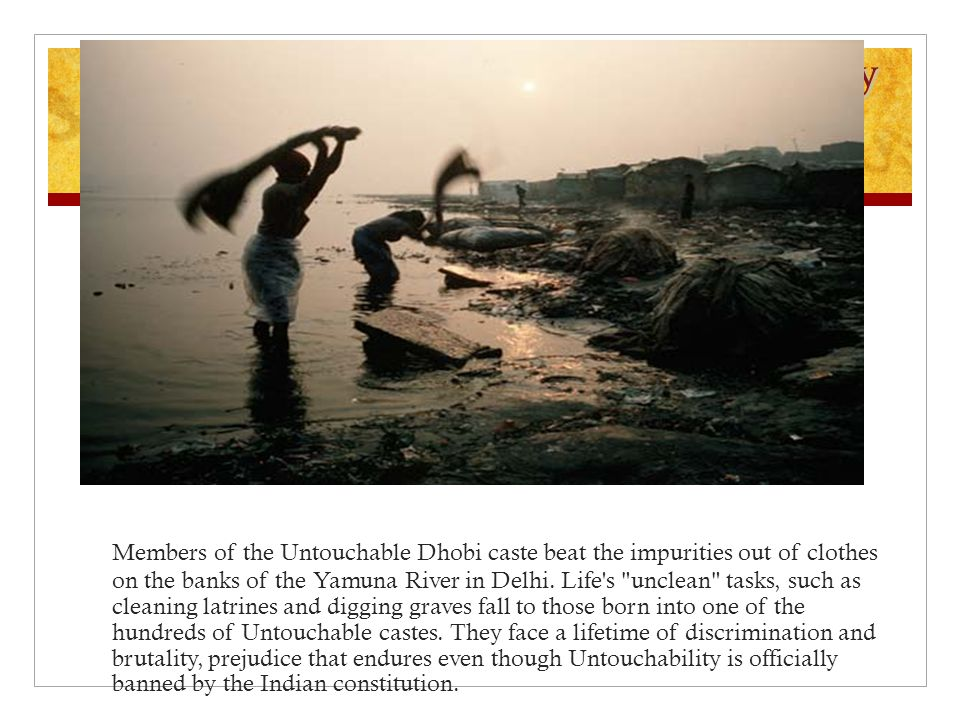 Entrenched Irony Members of the Untouchable Dhobi caste beat the impurities out of clothes on the banks of the Yamuna River in Delhi.