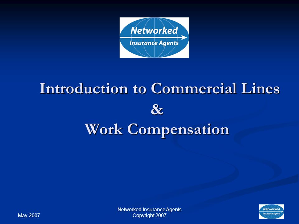 May 2007 Networked Insurance Agents Copyright 2007 Introduction to Commercial Lines & Work Compensation Introduction to Commercial Lines & Work Compensation