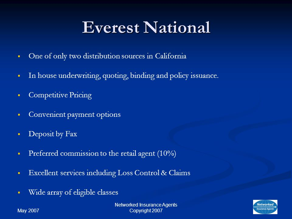 May 2007 Networked Insurance Agents Copyright 2007 Everest National One of only two distribution sources in California In house underwriting, quoting, binding and policy issuance.