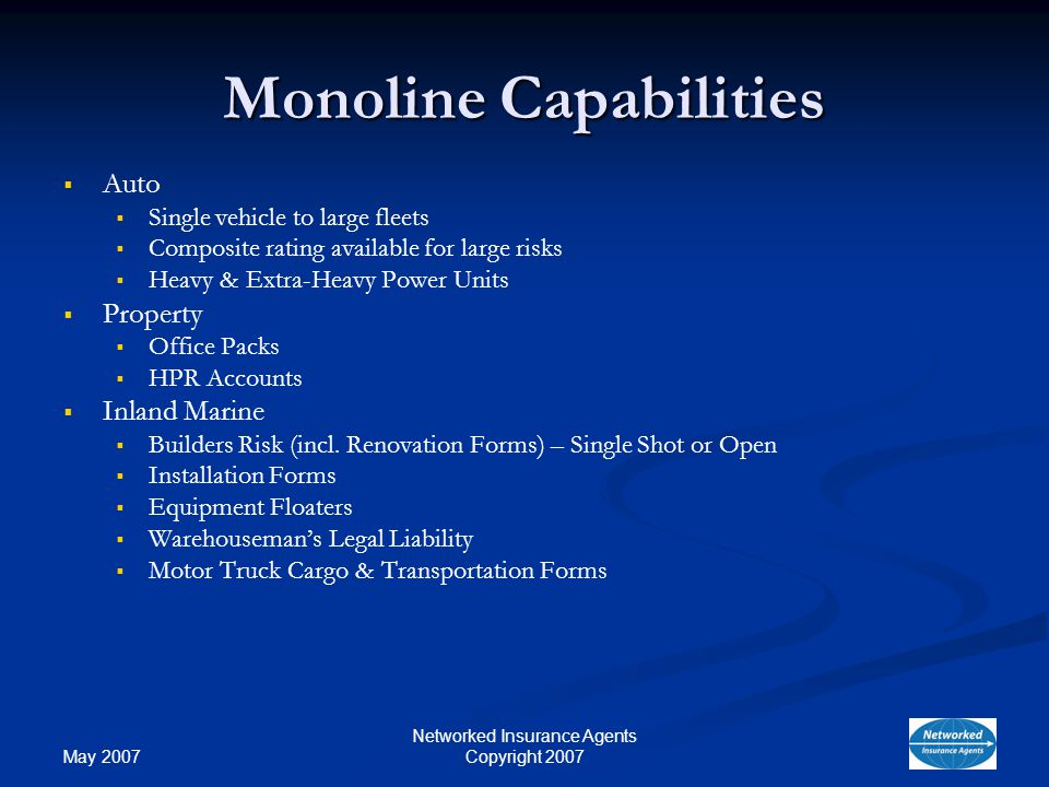 May 2007 Networked Insurance Agents Copyright 2007 Monoline Capabilities Auto Single vehicle to large fleets Composite rating available for large risks Heavy & Extra-Heavy Power Units Property Office Packs HPR Accounts Inland Marine Builders Risk (incl.