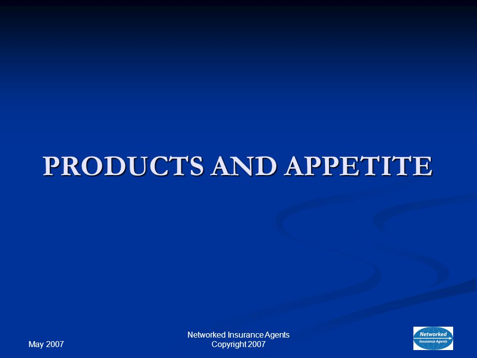 May 2007 Networked Insurance Agents Copyright 2007 PRODUCTS AND APPETITE