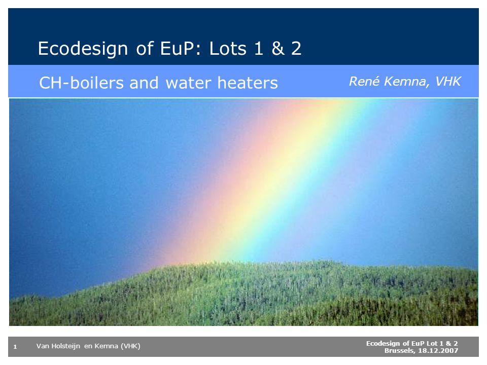Van Holsteijn en Kemna (VHK) 1 Ecodesign of EuP Lot 1 & 2 Brussels, 18.12.2007 Boiler- & WH labelling and European directive EuP Ecodesign of EuP: Lots 1 & 2 CH-boilers and water heaters René Kemna, VHK