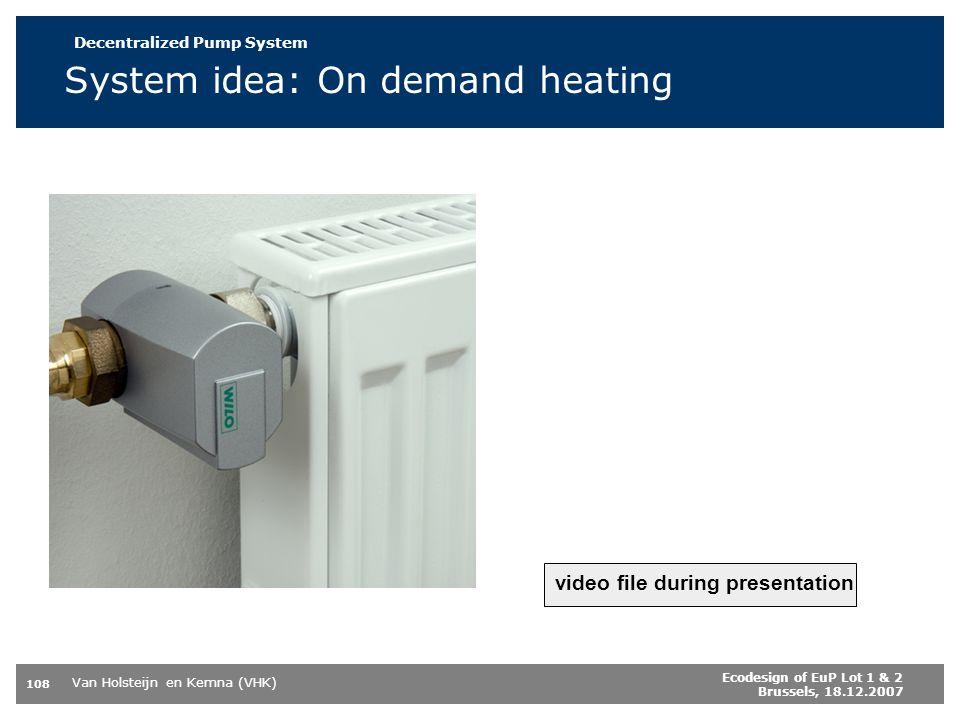 Van Holsteijn en Kemna (VHK) 108 Ecodesign of EuP Lot 1 & 2 Brussels, 18.12.2007 System idea: On demand heating video file during presentation p °C Losses 50 % Throttle Control Central Pump 100 % Decentralized Pump System