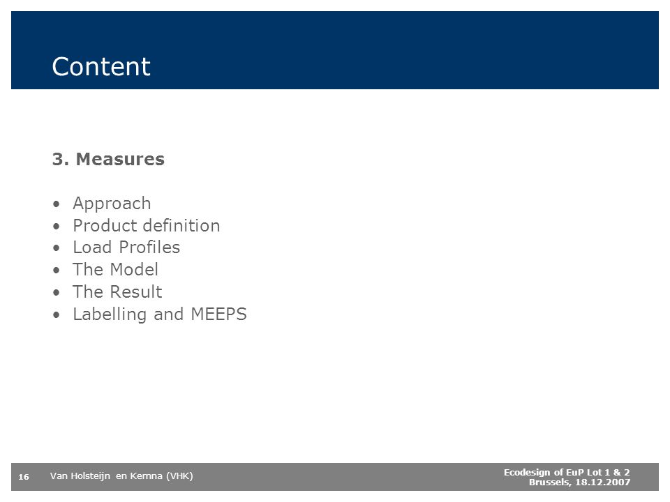 Van Holsteijn en Kemna (VHK) 16 Ecodesign of EuP Lot 1 & 2 Brussels, 18.12.2007 Content 3. Measures Approach Product definition Load Profiles The Mode