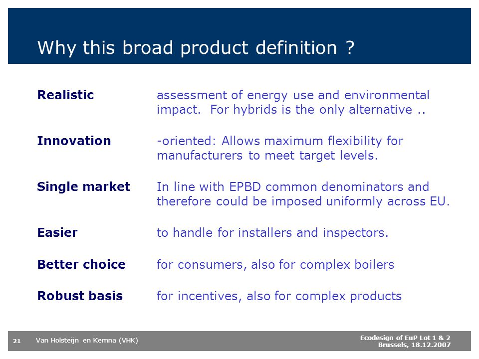 Van Holsteijn en Kemna (VHK) 21 Ecodesign of EuP Lot 1 & 2 Brussels, 18.12.2007 Why this broad product definition ? Realisticassessment of energy use