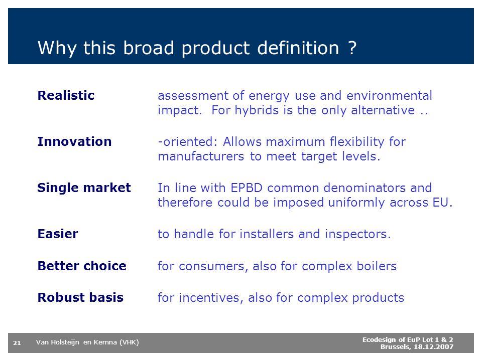 Van Holsteijn en Kemna (VHK) 21 Ecodesign of EuP Lot 1 & 2 Brussels, 18.12.2007 Why this broad product definition .
