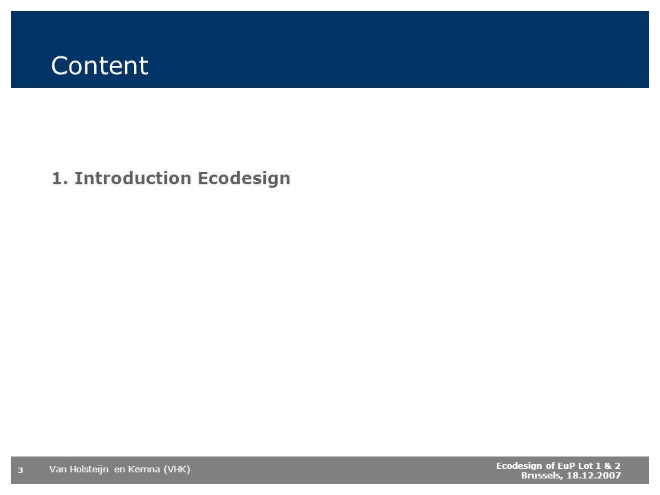 Van Holsteijn en Kemna (VHK) 3 Ecodesign of EuP Lot 1 & 2 Brussels, 18.12.2007 Content 1. Introduction Ecodesign