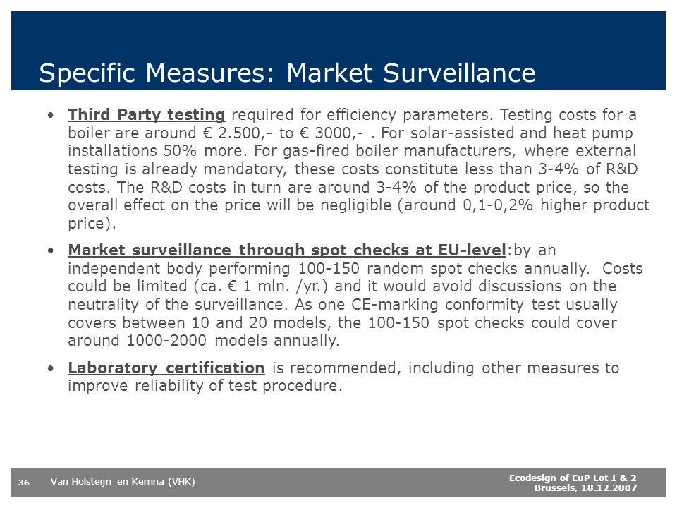 Van Holsteijn en Kemna (VHK) 36 Ecodesign of EuP Lot 1 & 2 Brussels, 18.12.2007 Specific Measures: Market Surveillance Third Party testing required for efficiency parameters.