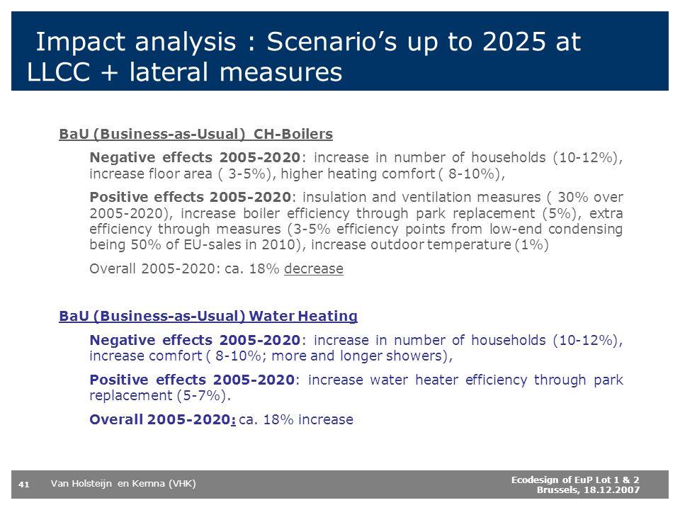 Van Holsteijn en Kemna (VHK) 41 Ecodesign of EuP Lot 1 & 2 Brussels, 18.12.2007 Impact analysis : Scenarios up to 2025 at LLCC + lateral measures BaU