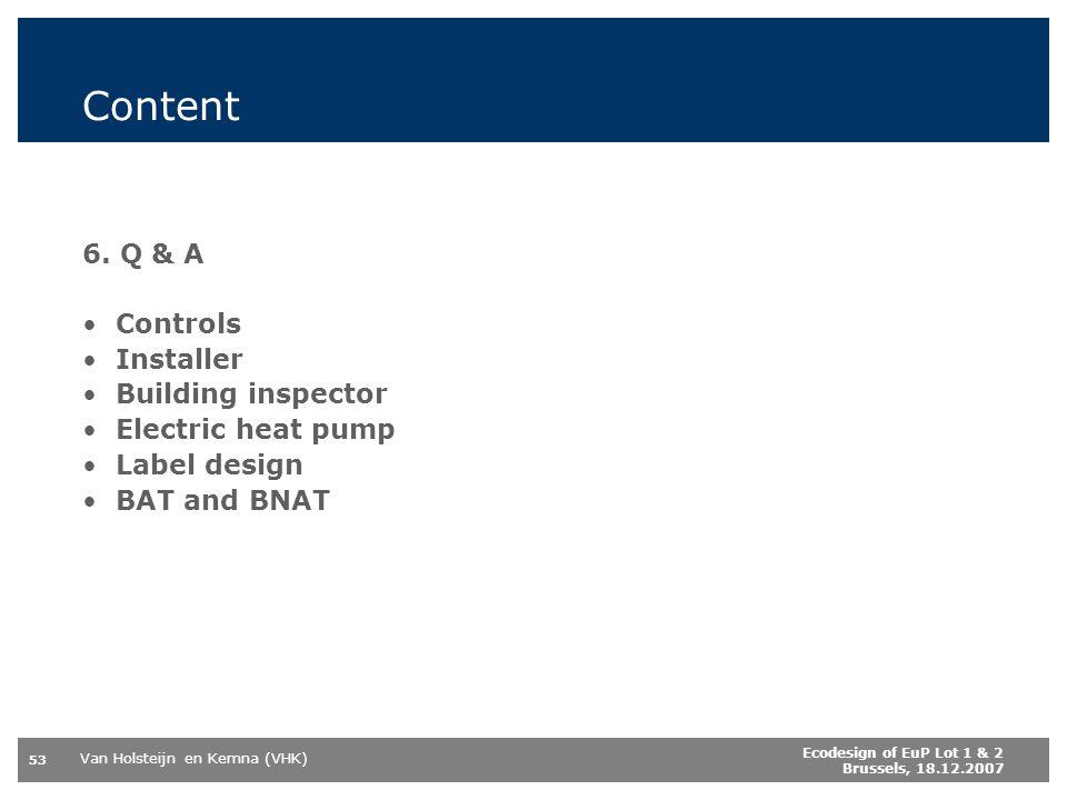 Van Holsteijn en Kemna (VHK) 53 Ecodesign of EuP Lot 1 & 2 Brussels, 18.12.2007 Content 6. Q & A Controls Installer Building inspector Electric heat p