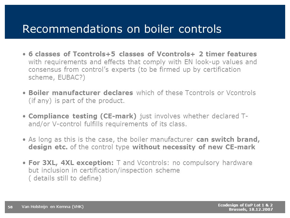 Van Holsteijn en Kemna (VHK) 58 Ecodesign of EuP Lot 1 & 2 Brussels, 18.12.2007 Recommendations on boiler controls 6 classes of Tcontrols+5 classes of Vcontrols+ 2 timer features with requirements and effects that comply with EN look-up values and consensus from controls experts (to be firmed up by certification scheme, EUBAC?) Boiler manufacturer declares which of these Tcontrols or Vcontrols (if any) is part of the product.