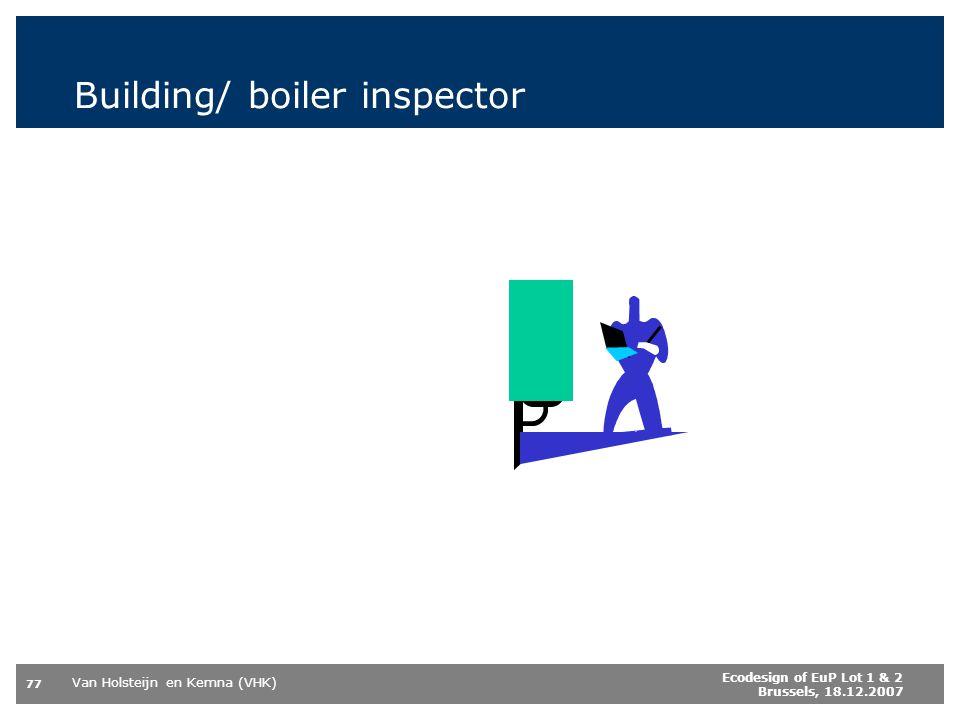 Van Holsteijn en Kemna (VHK) 77 Ecodesign of EuP Lot 1 & 2 Brussels, 18.12.2007 Building/ boiler inspector