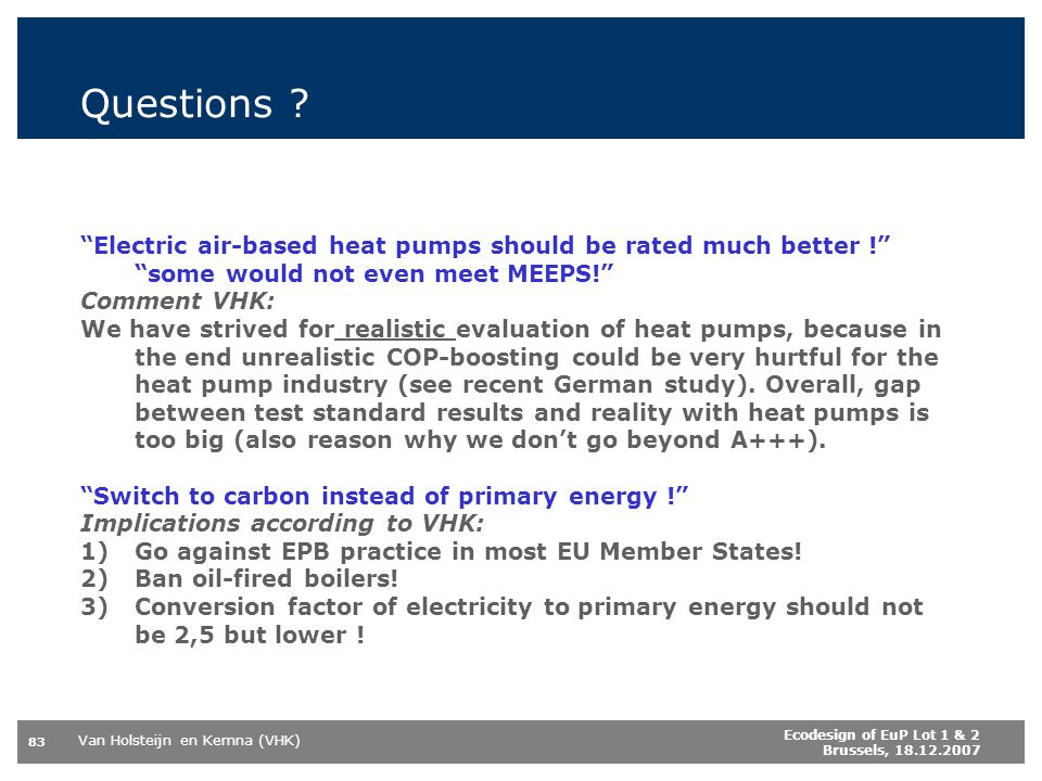 Van Holsteijn en Kemna (VHK) 83 Ecodesign of EuP Lot 1 & 2 Brussels, 18.12.2007 Questions ? Electric air-based heat pumps should be rated much better