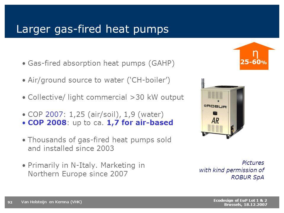 Van Holsteijn en Kemna (VHK) 92 Ecodesign of EuP Lot 1 & 2 Brussels, 18.12.2007 Larger gas-fired heat pumps Gas-fired absorption heat pumps (GAHP) Air