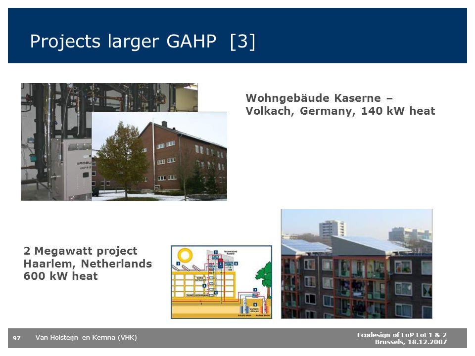Van Holsteijn en Kemna (VHK) 97 Ecodesign of EuP Lot 1 & 2 Brussels, 18.12.2007 Wohngebäude Kaserne – Volkach, Germany, 140 kW heat 2 Megawatt project Haarlem, Netherlands 600 kW heat Projects larger GAHP [3]