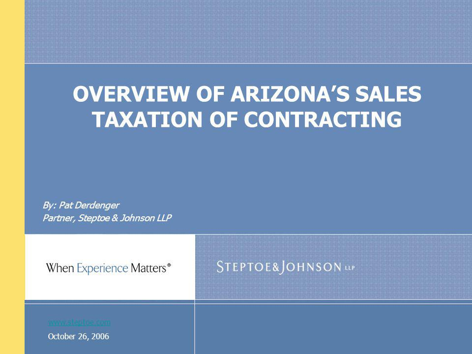 www.steptoe.com October 26, 2006 OVERVIEW OF ARIZONAS SALES TAXATION OF CONTRACTING By: Pat Derdenger Partner, Steptoe & Johnson LLP