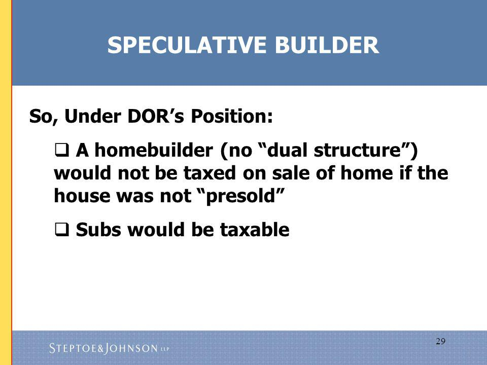 29 SPECULATIVE BUILDER So, Under DORs Position: A homebuilder (no dual structure) would not be taxed on sale of home if the house was not presold Subs would be taxable