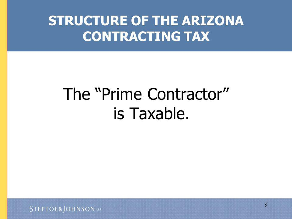 3 STRUCTURE OF THE ARIZONA CONTRACTING TAX The Prime Contractor is Taxable.