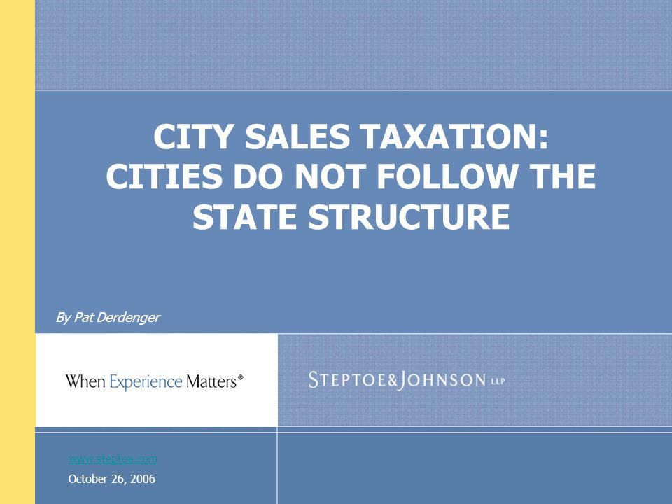 www.steptoe.com October 26, 2006 CITY SALES TAXATION: CITIES DO NOT FOLLOW THE STATE STRUCTURE By Pat Derdenger