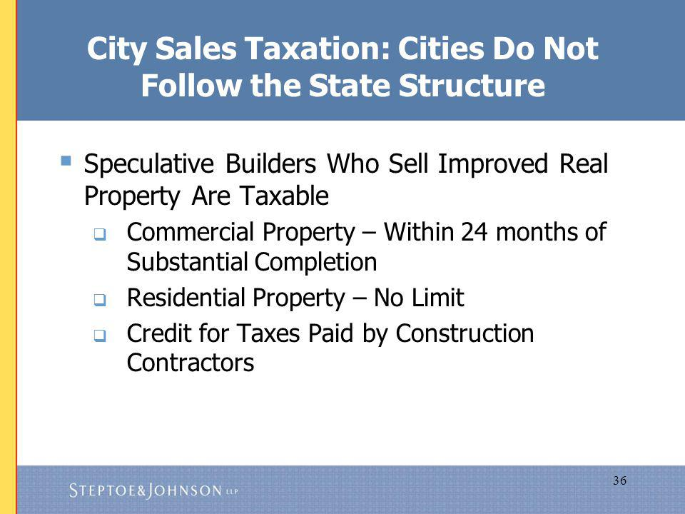 36 City Sales Taxation: Cities Do Not Follow the State Structure Speculative Builders Who Sell Improved Real Property Are Taxable Commercial Property – Within 24 months of Substantial Completion Residential Property – No Limit Credit for Taxes Paid by Construction Contractors