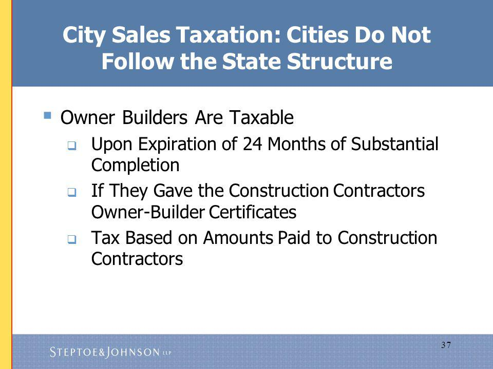 37 City Sales Taxation: Cities Do Not Follow the State Structure Owner Builders Are Taxable Upon Expiration of 24 Months of Substantial Completion If They Gave the Construction Contractors Owner-Builder Certificates Tax Based on Amounts Paid to Construction Contractors