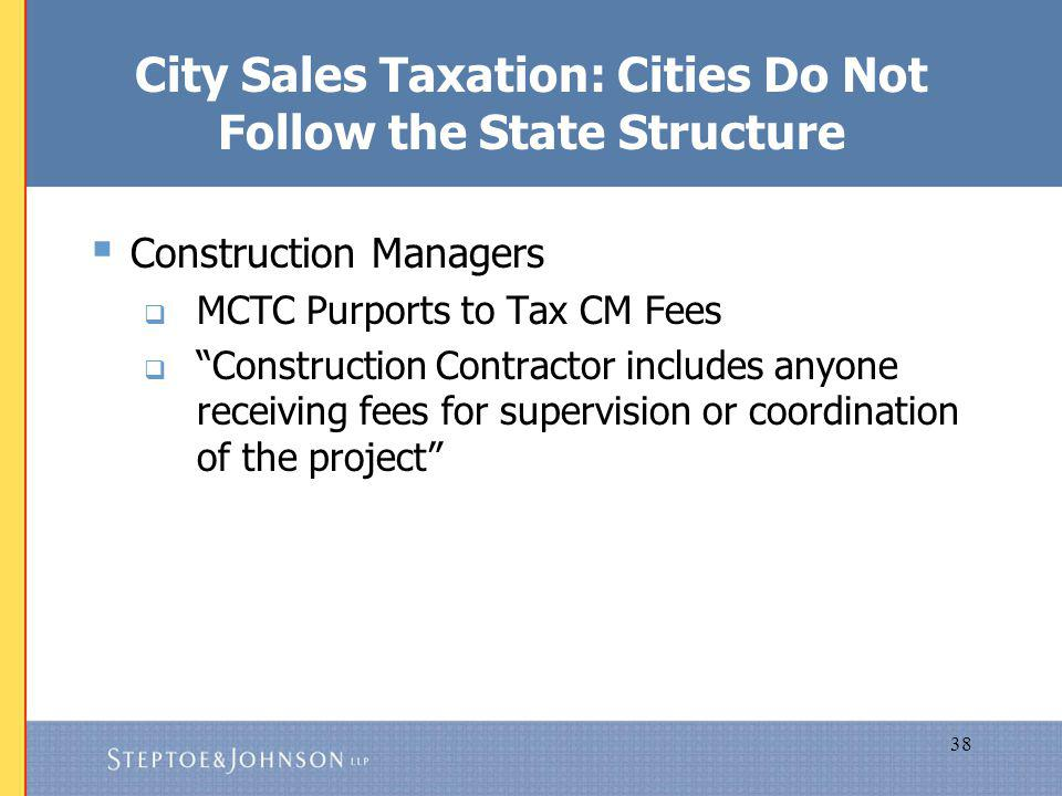 38 City Sales Taxation: Cities Do Not Follow the State Structure Construction Managers MCTC Purports to Tax CM Fees Construction Contractor includes anyone receiving fees for supervision or coordination of the project