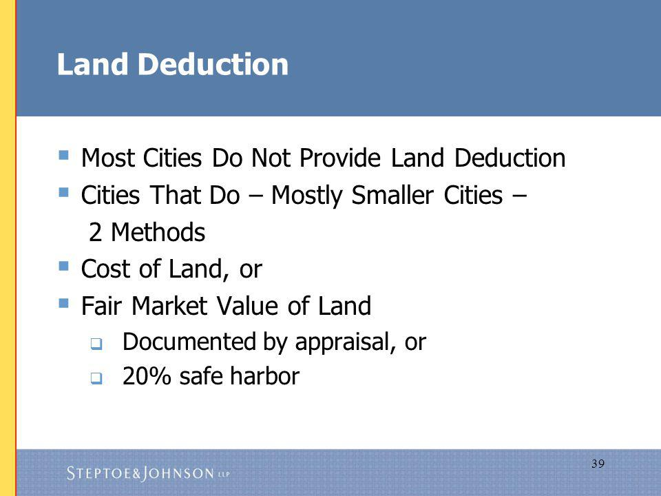 39 Land Deduction Most Cities Do Not Provide Land Deduction Cities That Do – Mostly Smaller Cities – 2 Methods Cost of Land, or Fair Market Value of Land Documented by appraisal, or 20% safe harbor