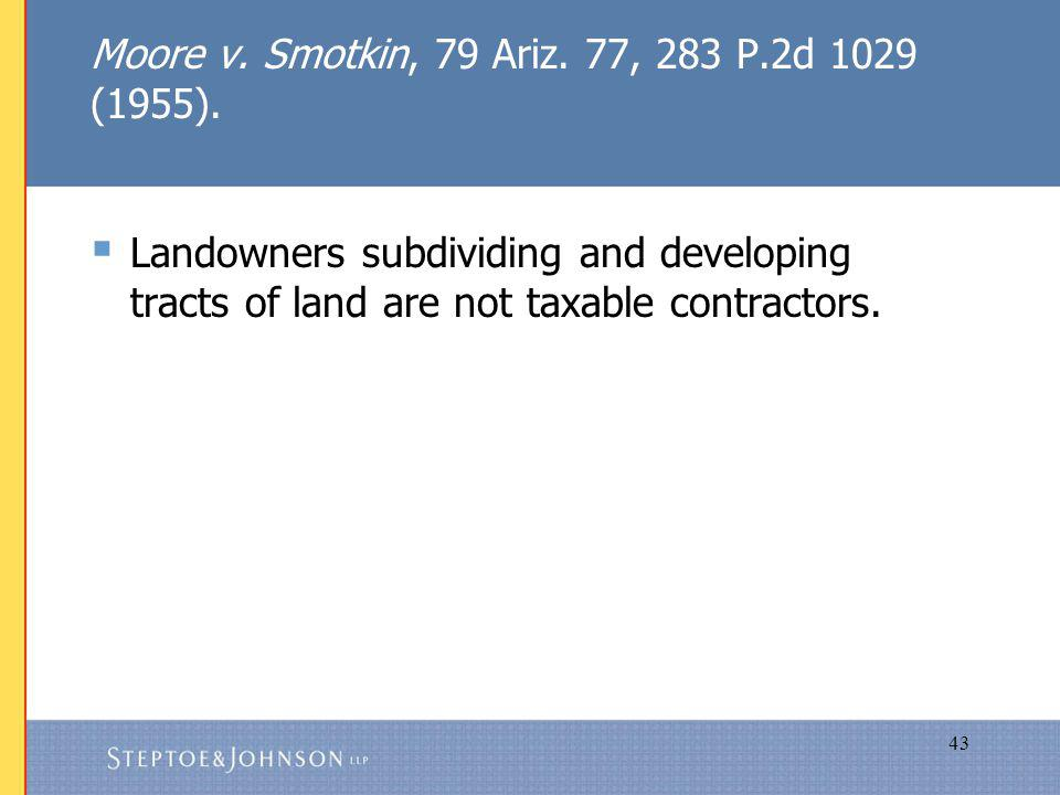 43 Moore v. Smotkin, 79 Ariz. 77, 283 P.2d 1029 (1955). Landowners subdividing and developing tracts of land are not taxable contractors.