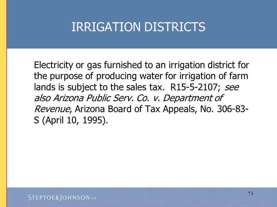 73 IRRIGATION DISTRICTS Electricity or gas furnished to an irrigation district for the purpose of producing water for irrigation of farm lands is subject to the sales tax.