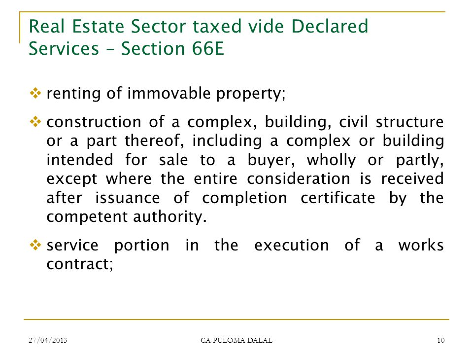 27/04/2013 CA PULOMA DALAL 10 Real Estate Sector taxed vide Declared Services – Section 66E renting of immovable property; construction of a complex,