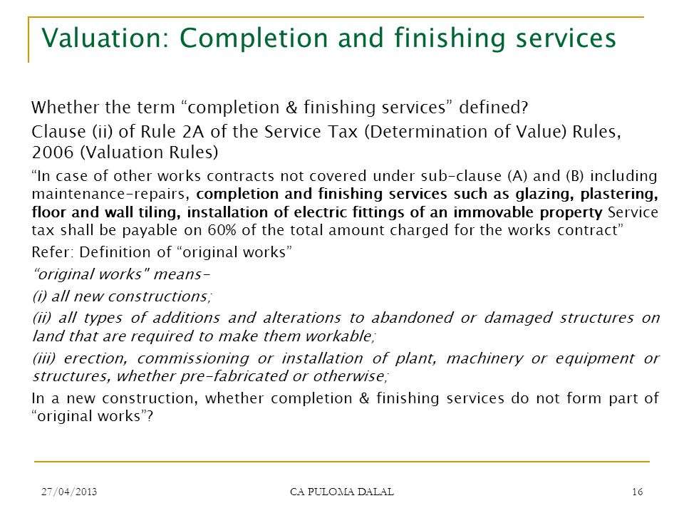 27/04/2013 CA PULOMA DALAL 16 Valuation: Completion and finishing services Whether the term completion & finishing services defined? Clause (ii) of Ru