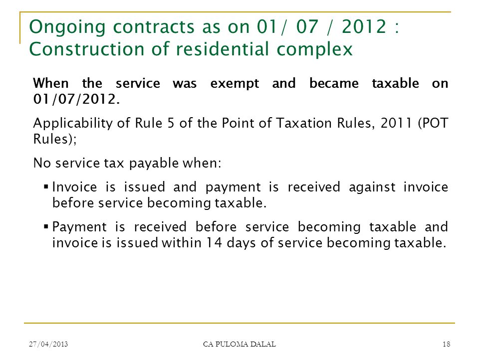 27/04/2013 CA PULOMA DALAL 18 Ongoing contracts as on 01/ 07 / 2012 : Construction of residential complex When the service was exempt and became taxab