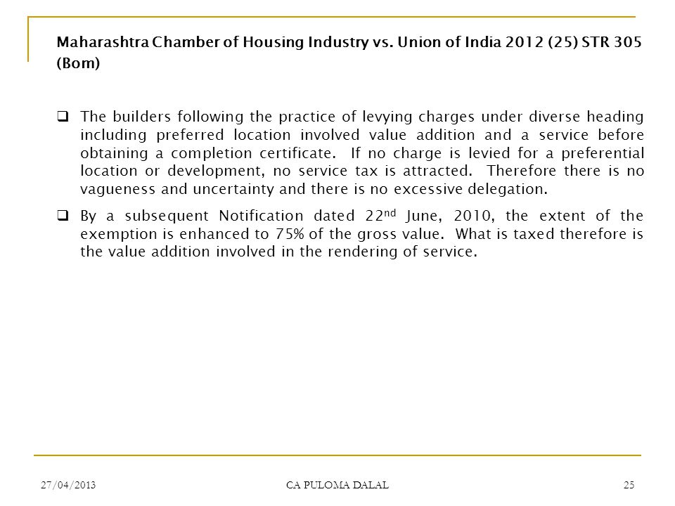 27/04/2013 CA PULOMA DALAL 25 Maharashtra Chamber of Housing Industry vs. Union of India 2012 (25) STR 305 (Bom) The builders following the practice o